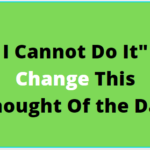 """I Cannot Do It"""" Change This Thought Of the Day"""